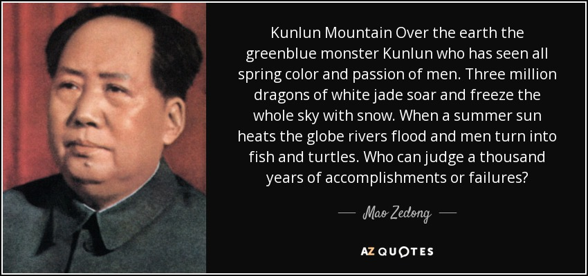 Kunlun Mountain Over the earth the greenblue monster Kunlun who has seen all spring color and passion of men. Three million dragons of white jade soar and freeze the whole sky with snow. When a summer sun heats the globe rivers flood and men turn into fish and turtles. Who can judge a thousand years of accomplishments or failures? - Mao Zedong