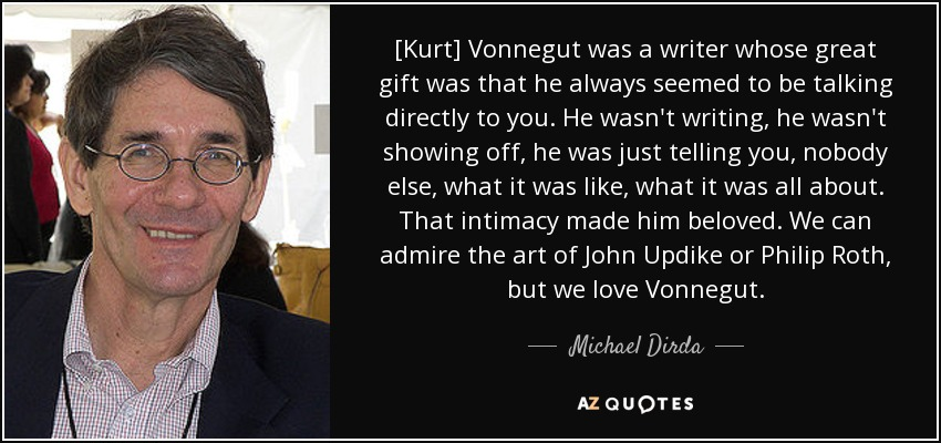 [Kurt] Vonnegut was a writer whose great gift was that he always seemed to be talking directly to you. He wasn't writing, he wasn't showing off, he was just telling you, nobody else, what it was like, what it was all about. That intimacy made him beloved. We can admire the art of John Updike or Philip Roth, but we love Vonnegut. - Michael Dirda