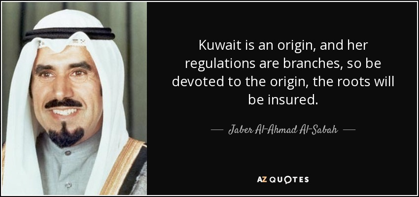 Kuwait is an origin, and her regulations are branches, so be devoted to the origin, the roots will be insured. - Jaber Al-Ahmad Al-Sabah
