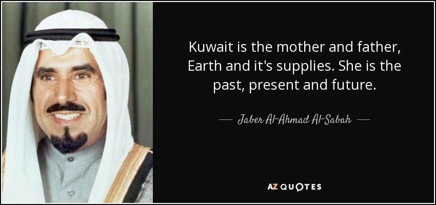 Kuwait is the mother and father, Earth and it's supplies. She is the past, present and future. - Jaber Al-Ahmad Al-Sabah