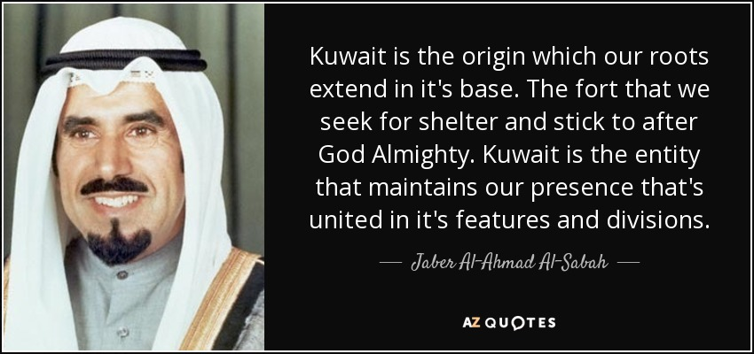 Kuwait is the origin which our roots extend in it's base. The fort that we seek for shelter and stick to after God Almighty. Kuwait is the entity that maintains our presence that's united in it's features and divisions. - Jaber Al-Ahmad Al-Sabah