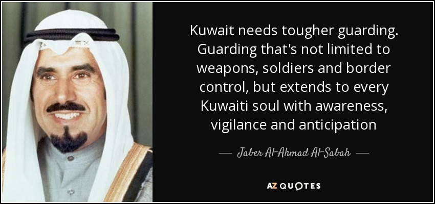 Kuwait needs tougher guarding. Guarding that's not limited to weapons, soldiers and border control, but extends to every Kuwaiti soul with awareness, vigilance and anticipation - Jaber Al-Ahmad Al-Sabah