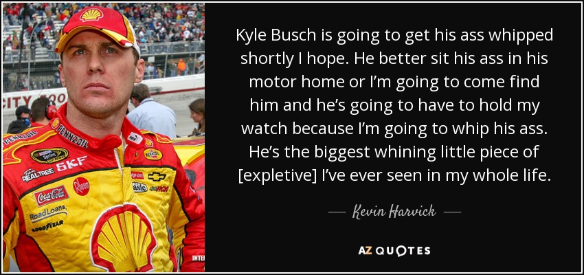 Kyle Busch is going to get his ass whipped shortly I hope. He better sit his ass in his motor home or I'm going to come find him and he's going to have to hold my watch because I'm going to whip his ass. He's the biggest whining little piece of [expletive] I've ever seen in my whole life. - Kevin Harvick