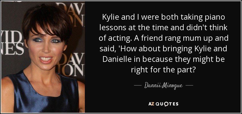 Kylie and I were both taking piano lessons at the time and didn't think of acting. A friend rang mum up and said, 'How about bringing Kylie and Danielle in because they might be right for the part? - Dannii Minogue