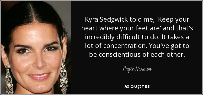 Kyra Sedgwick told me, 'Keep your heart where your feet are' and that's incredibly difficult to do. It takes a lot of concentration. You've got to be conscientious of each other. - Angie Harmon