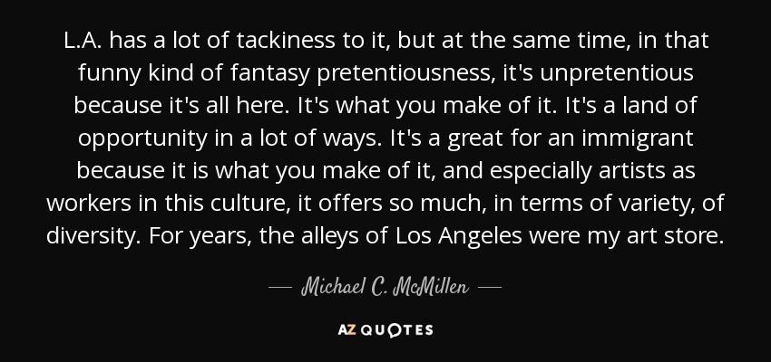 L.A. has a lot of tackiness to it, but at the same time, in that funny kind of fantasy pretentiousness, it's unpretentious because it's all here. It's what you make of it. It's a land of opportunity in a lot of ways. It's a great for an immigrant because it is what you make of it, and especially artists as workers in this culture, it offers so much, in terms of variety, of diversity. For years, the alleys of Los Angeles were my art store. - Michael C. McMillen