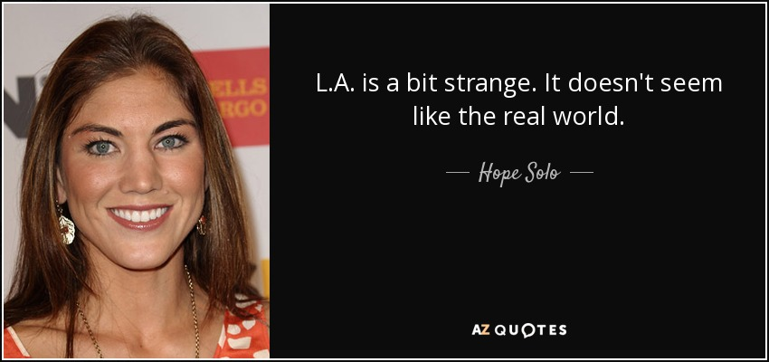 L.A. is a bit strange. It doesn't seem like the real world. - Hope Solo