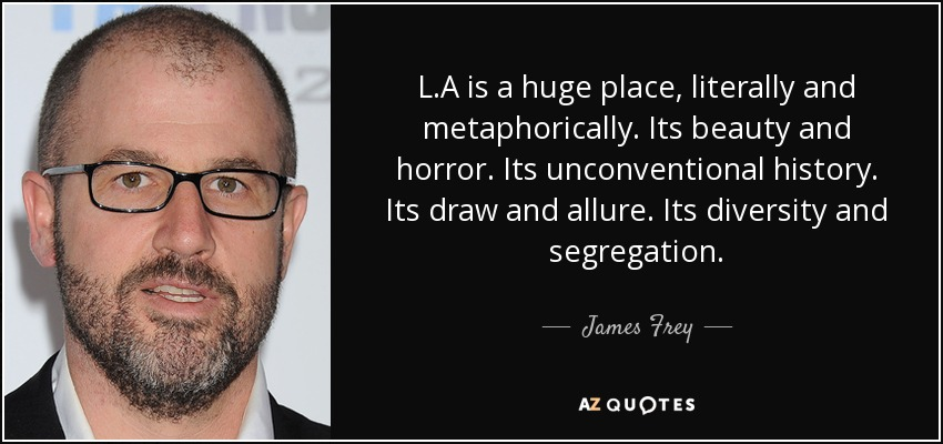 L.A is a huge place, literally and metaphorically. Its beauty and horror. Its unconventional history. Its draw and allure. Its diversity and segregation. - James Frey