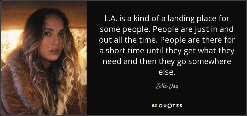 L.A. is a kind of a landing place for some people. People are just in and out all the time. People are there for a short time until they get what they need and then they go somewhere else. - Zella Day