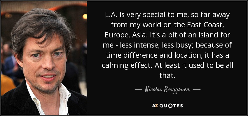 L.A. is very special to me, so far away from my world on the East Coast, Europe, Asia. It's a bit of an island for me - less intense, less busy; because of time difference and location, it has a calming effect. At least it used to be all that. - Nicolas Berggruen