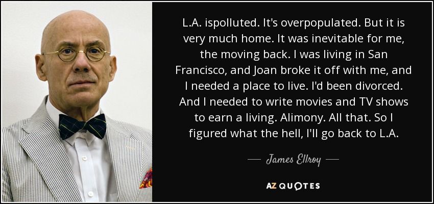 L.A. ispolluted. It's overpopulated. But it is very much home. It was inevitable for me, the moving back. I was living in San Francisco, and Joan broke it off with me, and I needed a place to live. I'd been divorced. And I needed to write movies and TV shows to earn a living. Alimony. All that. So I figured what the hell, I'll go back to L.A. - James Ellroy