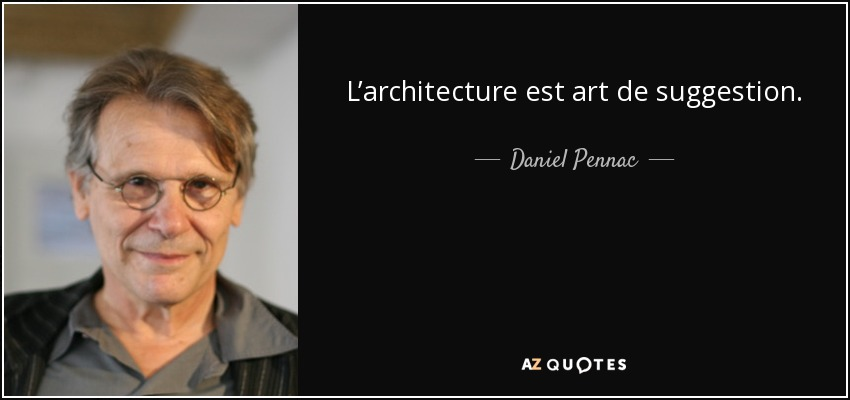 L'architecture est art de suggestion. - Daniel Pennac