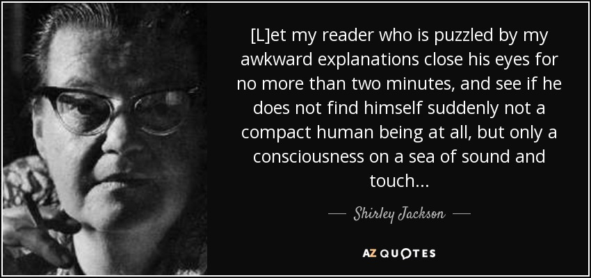 [L]et my reader who is puzzled by my awkward explanations close his eyes for no more than two minutes, and see if he does not find himself suddenly not a compact human being at all, but only a consciousness on a sea of sound and touch . . . - Shirley Jackson