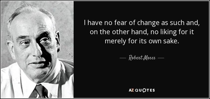 l have no fear of change as such and, on the other hand, no liking for it merely for its own sake. - Robert Moses