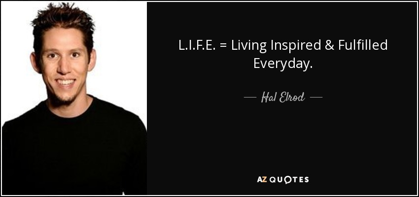 L.I.F.E. = Living Inspired & Fulfilled Everyday. - Hal Elrod