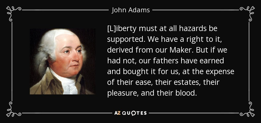 [L]iberty must at all hazards be supported. We have a right to it, derived from our Maker. But if we had not, our fathers have earned and bought it for us, at the expense of their ease, their estates, their pleasure, and their blood. - John Adams