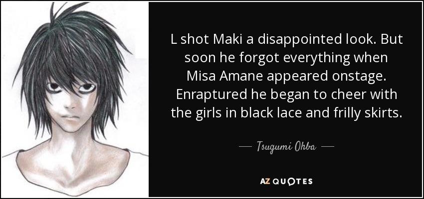 L shot Maki a disappointed look. But soon he forgot everything when Misa Amane appeared onstage. Enraptured he began to cheer with the girls in black lace and frilly skirts. - Tsugumi Ohba