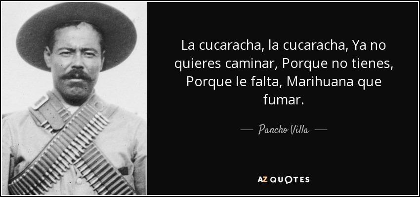 La cucaracha, la cucaracha, Ya no quieres caminar, Porque no tienes, Porque le falta, Marihuana que fumar. - Pancho Villa