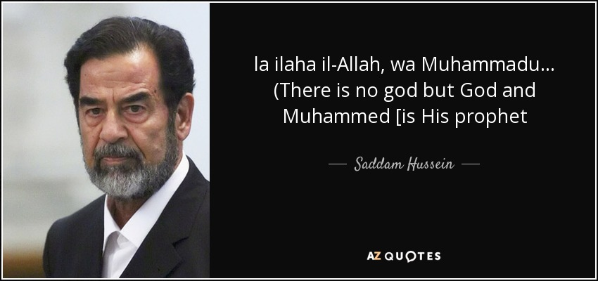 la ilaha il-Allah, wa Muhammadu... (There is no god but God and Muhammed [is His prophet - Saddam Hussein
