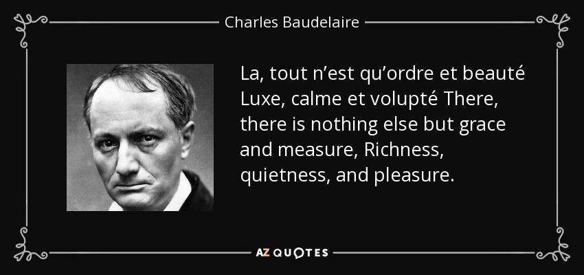La, tout n'est qu'ordre et beauté Luxe, calme et volupté There, there is nothing else but grace and measure, Richness, quietness, and pleasure. - Charles Baudelaire
