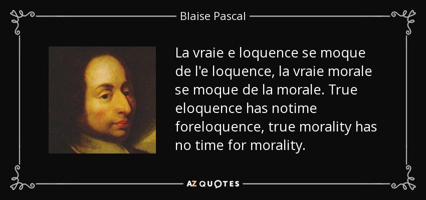 La vraie e loquence se moque de l'e loquence, la vraie morale se moque de la morale. True eloquence has notime foreloquence, true morality has no time for morality. - Blaise Pascal