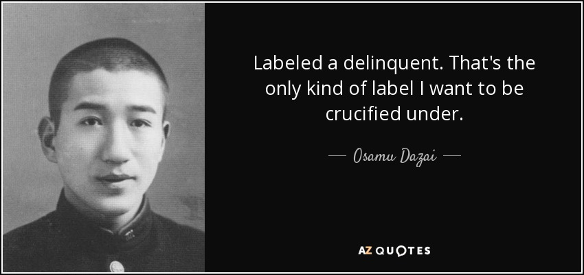 Labeled a delinquent. That's the only kind of label I want to be crucified under. - Osamu Dazai