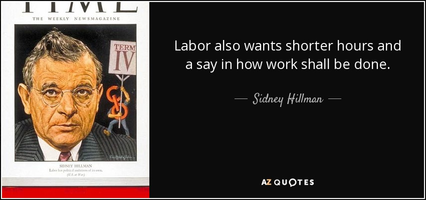 Labor also wants shorter hours and a say in how work shall be done. - Sidney Hillman