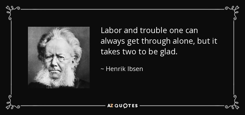 Labor and trouble one can always get through alone, but it takes two to be glad. - Henrik Ibsen