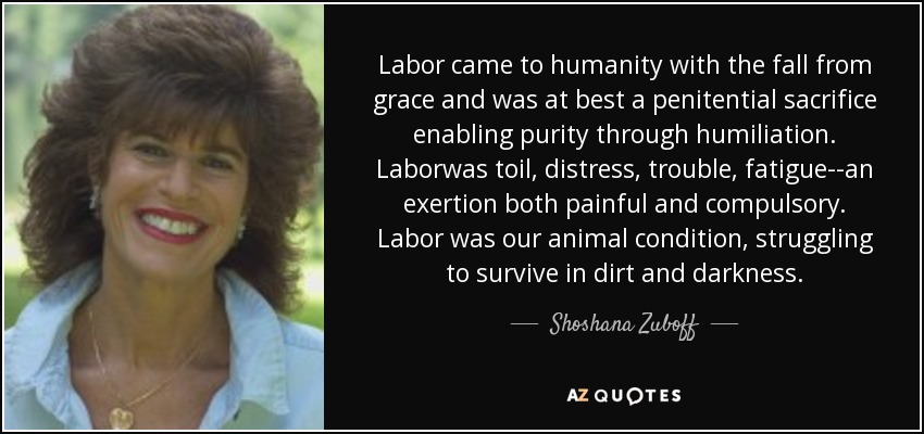 Labor came to humanity with the fall from grace and was at best a penitential sacrifice enabling purity through humiliation. Laborwas toil, distress, trouble, fatigue--an exertion both painful and compulsory. Labor was our animal condition, struggling to survive in dirt and darkness. - Shoshana Zuboff