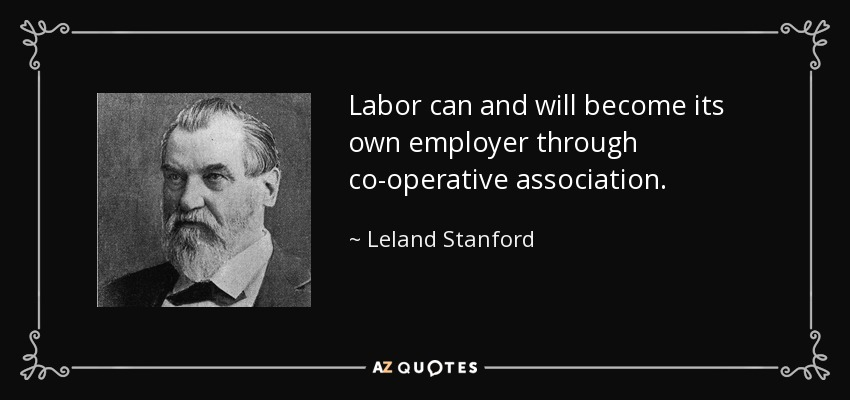 Labor can and will become its own employer through co-operative association. - Leland Stanford