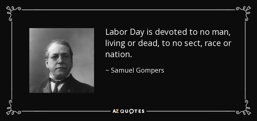 Labor Day is devoted to no man, living or dead, to no sect, race or nation. - Samuel Gompers