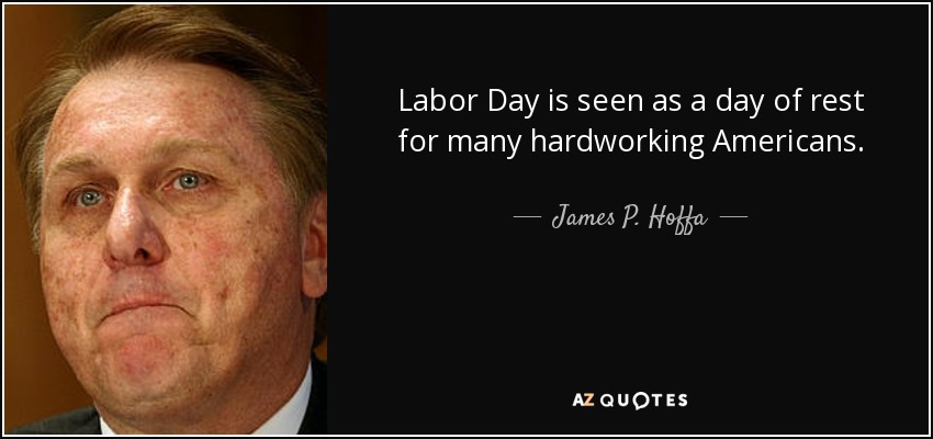 Labor Day is seen as a day of rest for many hardworking Americans. - James P. Hoffa
