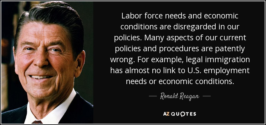 Labor force needs and economic conditions are disregarded in our policies. Many aspects of our current policies and procedures are patently wrong. For example, legal immigration has almost no link to U.S. employment needs or economic conditions. - Ronald Reagan
