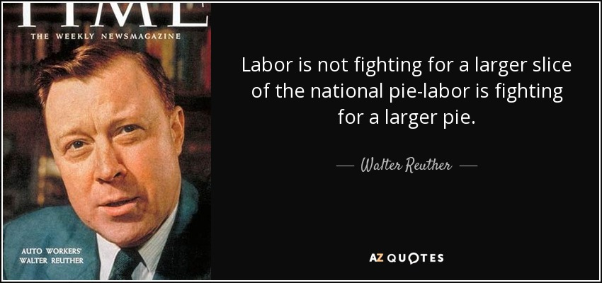 Labor is not fighting for a larger slice of the national pie-labor is fighting for a larger pie. - Walter Reuther