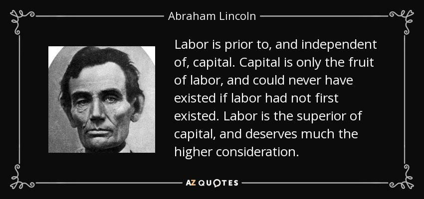Labor is prior to, and independent of, capital. Capital is only the fruit of labor, and could never have existed if labor had not first existed. Labor is the superior of capital, and deserves much the higher consideration. - Abraham Lincoln