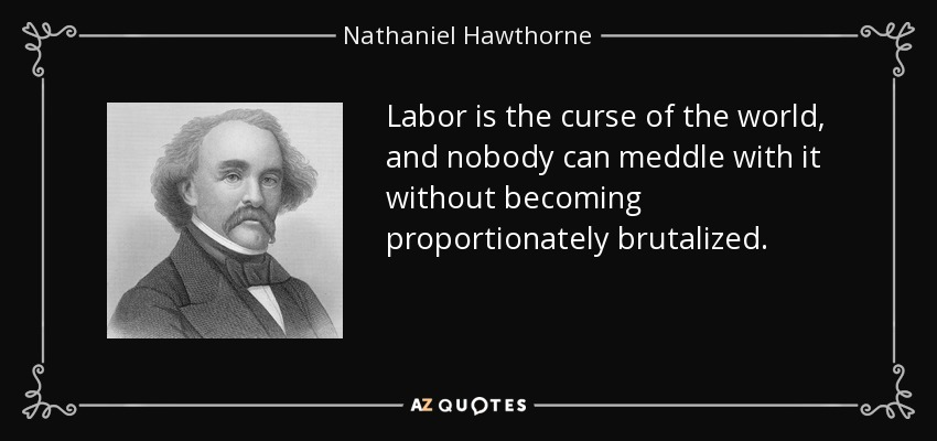 Labor is the curse of the world, and nobody can meddle with it without becoming proportionately brutalized. - Nathaniel Hawthorne