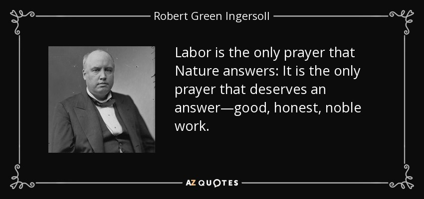 Labor is the only prayer that Nature answers: It is the only prayer that deserves an answer—good, honest, noble work. - Robert Green Ingersoll