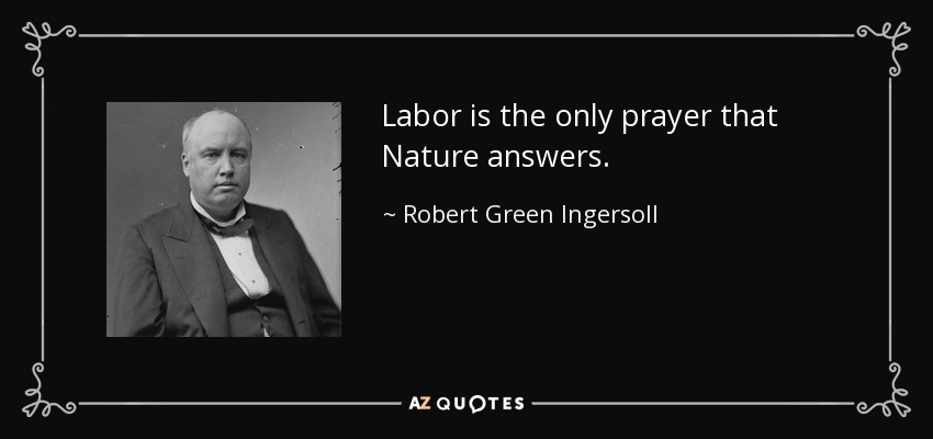 Labor is the only prayer that Nature answers. - Robert Green Ingersoll