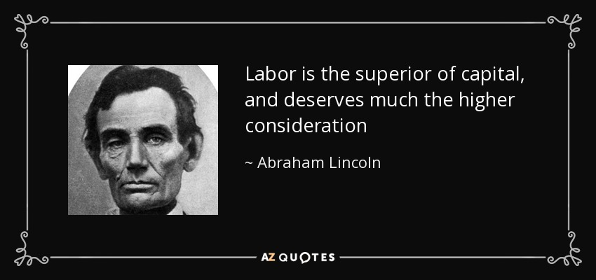 Labor is the superior of capital, and deserves much the higher consideration - Abraham Lincoln