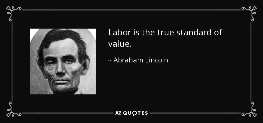 Labor is the true standard of value. - Abraham Lincoln