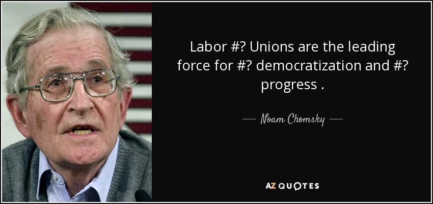 Labor # Unions are the leading force for # democratization and # progress . - Noam Chomsky