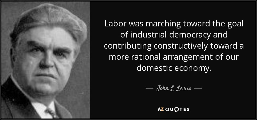 Labor was marching toward the goal of industrial democracy and contributing constructively toward a more rational arrangement of our domestic economy. - John L. Lewis