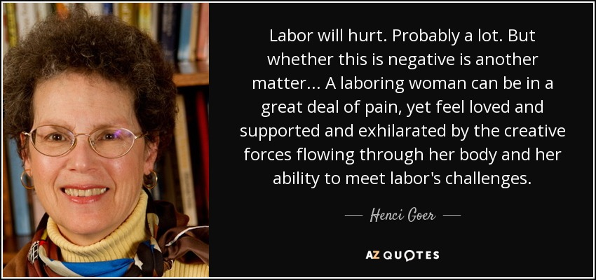 Labor will hurt. Probably a lot. But whether this is negative is another matter... A laboring woman can be in a great deal of pain, yet feel loved and supported and exhilarated by the creative forces flowing through her body and her ability to meet labor's challenges. - Henci Goer