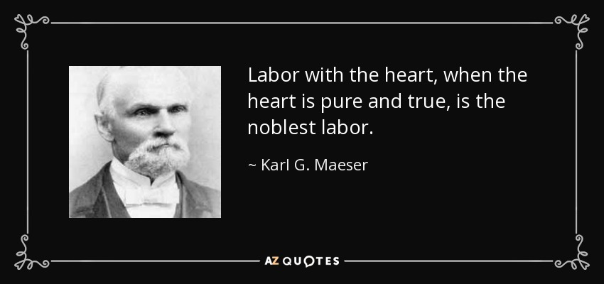 Labor with the heart, when the heart is pure and true, is the noblest labor. - Karl G. Maeser