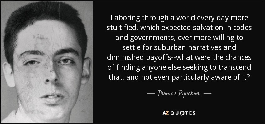 Laboring through a world every day more stultified, which expected salvation in codes and governments, ever more willing to settle for suburban narratives and diminished payoffs--what were the chances of finding anyone else seeking to transcend that, and not even particularly aware of it? - Thomas Pynchon