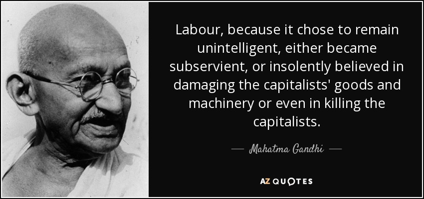 Labour, because it chose to remain unintelligent, either became subservient, or insolently believed in damaging the capitalists' goods and machinery or even in killing the capitalists. - Mahatma Gandhi