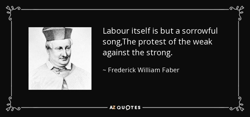 Labour itself is but a sorrowful song,The protest of the weak against the strong. - Frederick William Faber