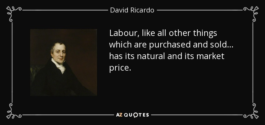 Labour, like all other things which are purchased and sold... has its natural and its market price. - David Ricardo
