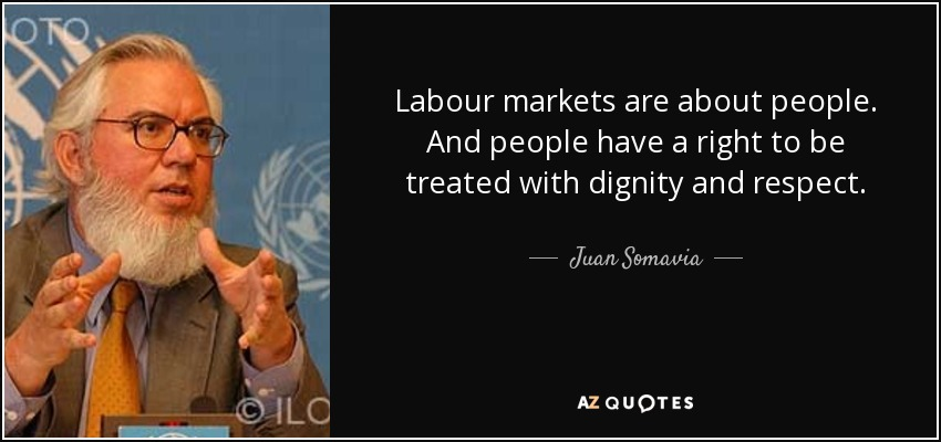 Labour markets are about people. And people have a right to be treated with dignity and respect. - Juan Somavia