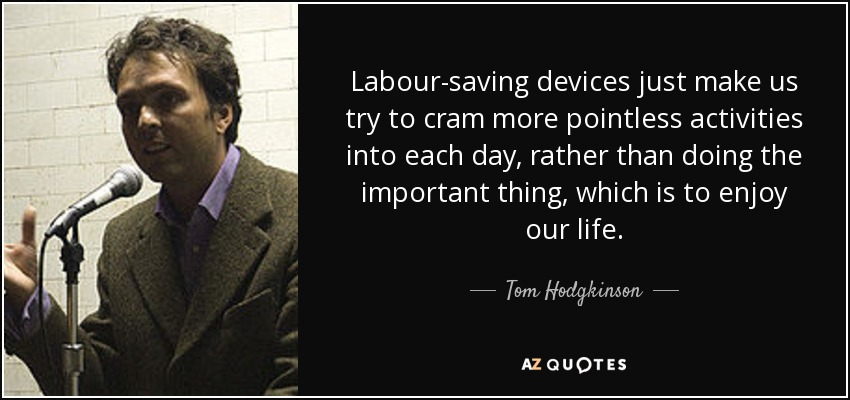 Labour-saving devices just make us try to cram more pointless activities into each day, rather than doing the important thing, which is to enjoy our life. - Tom Hodgkinson